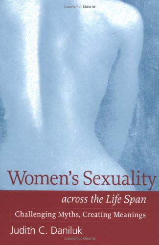 Womens Sexuality across the Life Span: Challenging Myths Creating Meanings