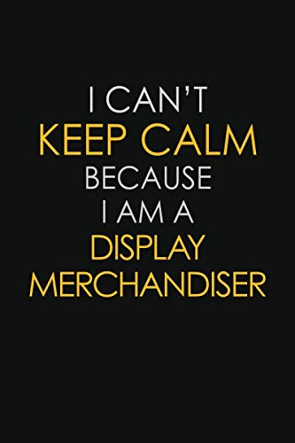 I Can't Keep Calm Because I Am A Display Merchandiser: Motivational : 6X9 unlined 129 pages Notebook writing journal