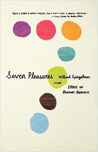 Seven Pleasures Essays On Ordinary Happiness Willard Spiegelman