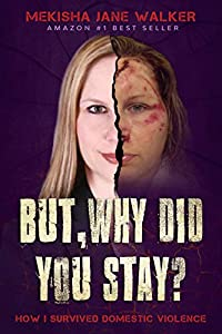 But, Why Did You Stay?: How I Survived Domestic Violence by Mekisha Walker