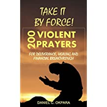Take it By Force: 200 Violent Prayers for Deliverance, Healing and Financial Breakthrough