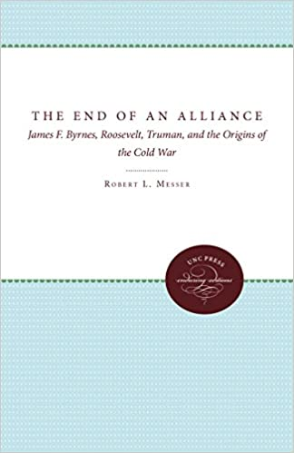 The End of an Alliance: James F. Byrnes, Roosevelt, Truman, and the ...