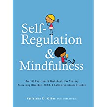 Self-Regulation and Mindfulness: Over 82 Exercises & Worksheets for Sensory Processing Disorder, ADHD & Autism Spectrum Disorder