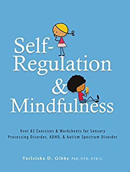 Self-Regulation and Mindfulness: Over 82 Exercises & Worksheets for Sensory Processing Disorder, ADHD & Autism Spectrum Disorder by [Gibbs, Varleisha]