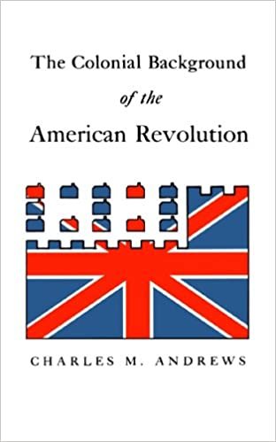 the colonial background of the american revolution four essays in  the colonial background of the american revolution four essays in american colonial history revised edition revised edition