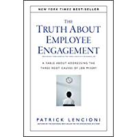 The Truth About Employee Engagement: A Fable About Addressing the Three Root Causes of Job Misery (J-B Lencioni Series Book 27)