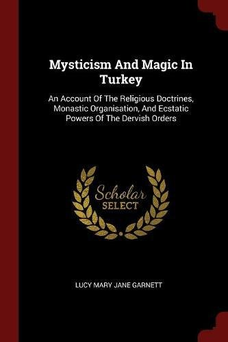 Mysticism And Magic In Turkey: An Account Of The Religious Doctrines, Monastic Organisation, And Ecstatic Powers Of The Dervish Orders pdf