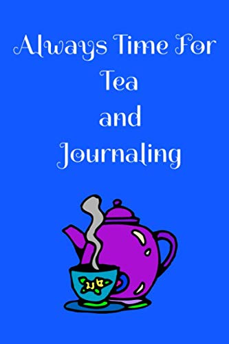 (Always Time For Tea and Journaling: The perfect journal to sip tea with and write down your thoughts, feelings, ideas about your day or take to a tea tasting.)
