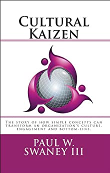 Cultural Kaizen: The story of how simple concepts can transform an organizations culture, engagement and bottom-line. by [Swaney, Paul]