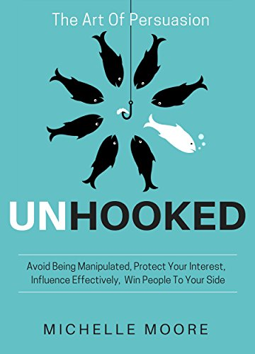 Unhooked: Avoid Being Manipulated, Protect Your Interest, Influence Effectively, Win People To Your Side - The Art of Persuasion by [Moore, Michelle]