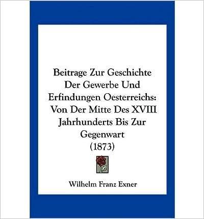 Beitrage Zur Geschichte Der Gewerbe Und Erfindungen Oesterreichs: Von Der Mitte Des XVIII Jahrhunderts Bis Zur Gegenwart (1873) (Paperback)(German) - Common