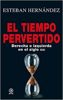 El Tiempo Pervertido. Derecha E Izquierda En El Siglo Xxi por Esteban Hernández epub