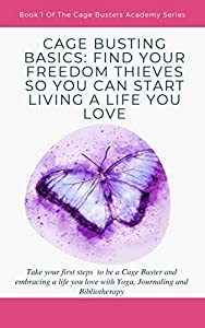 FIND YOUR FREEDOM THIEVES SO YOU CAN START LIVING A LIFE YOU LOVE: Take your first steps to be a Cage Buster and embracing a life you love with Yoga, Journaling ... and Bibliotherapy (Cage Busters Academy)