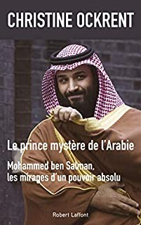 Le prince mystère de l'Arabie : Mohammed Ben Salman, les mirages d'un pouvoir absolu