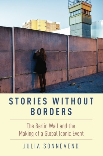 Stories Without Borders: The Berlin Wall and the Making of a Global Iconic Event by Julia Sonnevend (2016-10-07)