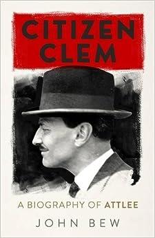 Citizen Clem: A Biography of Attlee by John Bew (2017-09-07)