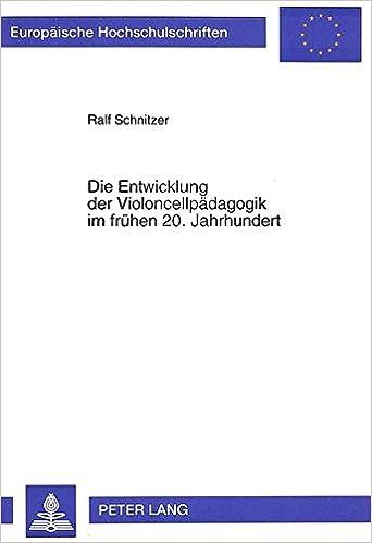 Die Entwicklung Der Violoncellpaedagogik Im Fruehen 20. Jahrhundert Europaeische Hochschulschriften / European University Studie
