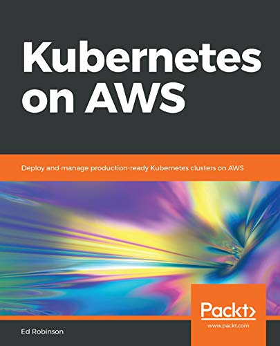 Read Kubernetes on AWS: Deploy and manage production-ready Kubernetes clusters on AWS<br />R.A.R