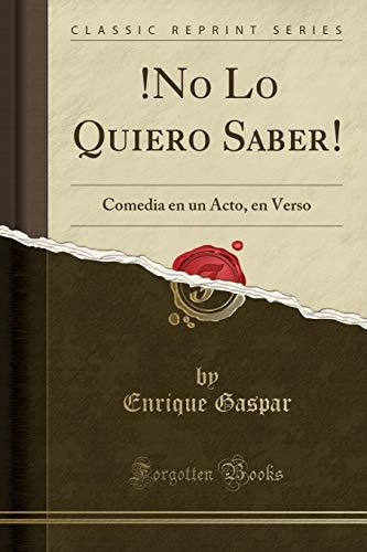 !No Lo Quiero Saber! Comedia en un Acto, en Verso (Classic Reprint)  [Gaspar, Enrique] (Tapa Blanda)