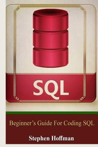 Sql: Beginner's Guide for Coding SQL (sql, database programming, computer programming, how to program, sql for dummies, programming computer, java, ... Coding, CSS, Java, PHP) (Volume 7) by Stephen Hoffman (2015-12-13)