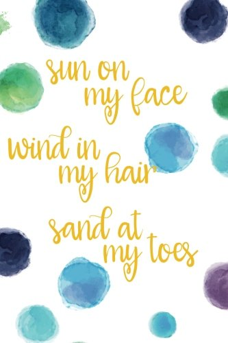Sun On My Face, Wind In My Hair, Sand At My Toes (6x9 Journal): Lined Writing Notebook, 120 Pages -- Bright Multicolored Blue, Green, Aqua, Teal, Purple Watercolor Dots with Beach Themed Message - Beach Dot