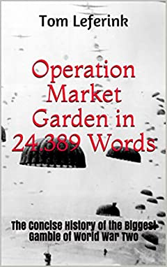 Operation Market Garden in 24.389 Words: The Concise History of the Biggest Gamble of World War Two