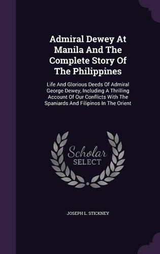 Read Online Admiral Dewey at Manila and the Complete Story of the Philippines: Life and Glorious Deeds of Admiral George Dewey, Including a Thrilling Account of ... the Spaniards and Filipinos in the Orient PDF