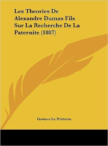 Les Theories de Alexandre Dumas Fils Sur La Recherche de La Paternite (1887)