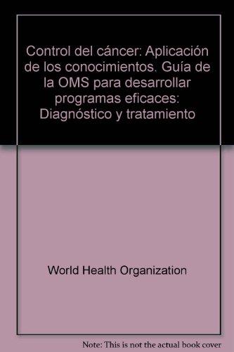 Control del Cancer: Aplicacion de los Conocimientos, Guia de la OMS para Desarrollar Programas Eficaces (Spanish Edition) [World Health Organization] (Tapa Blanda)