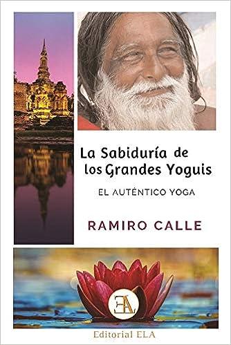 La Sabiduría de los grandes yoguis. El auténtico yoga ...