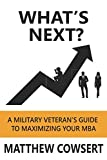 What s Next?: A Military Veteran s Guide to Maximizing Your MBA
