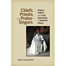 Chiefs, Priests, and Praise-Singers: History, Politics, and Land Ownership in Northern Ghana