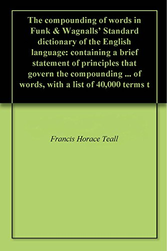The compounding of words in Funk & Wagnalls' Standard dictionary of the English language: containing a brief statement of principles that govern the compounding ... of words, with a list of 40,000 terms t
