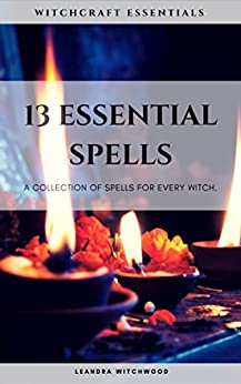 13 Essential Spells: A collection of spells for every Witch. by [Witchwood, Leandra]