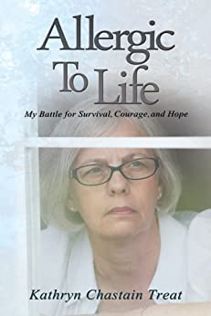 Allergic To Life: My Battle for Survival, Courage, and Hope by [Kathryn Chastain Treat]