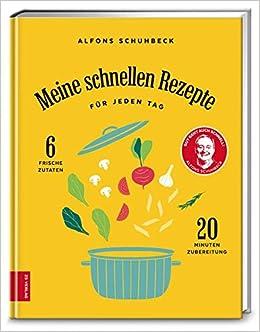 Meine schnellen Rezepte für jeden Tag: 6 frische Zutaten, 20 Minuten ...