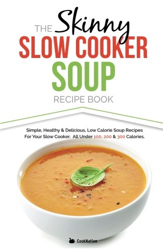 The Skinny Slow Cooker Soup Recipe Book: Simple, Healthy & Delicious Low Calorie Soup Recipes For Your Slow Cooker.  All Under 100, 200 & 300 Calories.