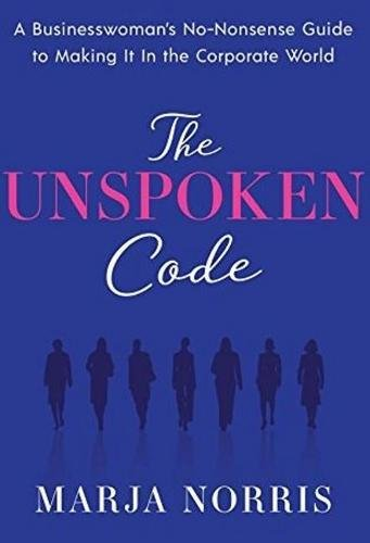 The Unspoken Code: A Businesswoman's No-Nonsense Guide to Making It In the Corporate World