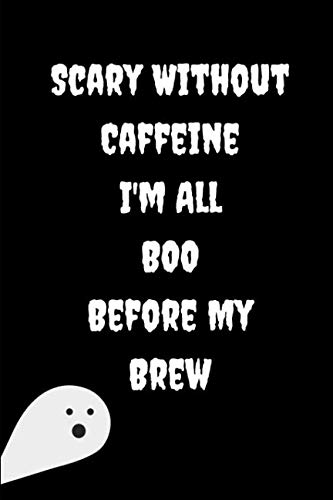 Scary Without Caffeine I'm All Boo Before My Brew: This is a blank, lined journal that makes a perfect Halloween gift for men or women. It's 6x9 with 120 pages, a convenient size to write things in. -