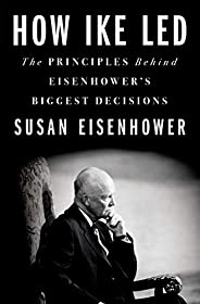 How Ike Led: The Principles Behind Eisenhower's Biggest Decis