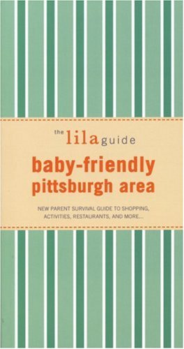 The lilaguide: Baby-Friendly Pittsburgh: New Parent Survival Guide to Shopping, Activities, Restaurants, and more… PDF