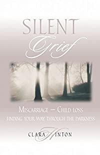 Image: Silent Grief: Miscarriage-Child Loss: Finding Your Way Through the Darkness, by Clara Hinton (Author). Publisher: New Leaf Press (February 1, 1998)