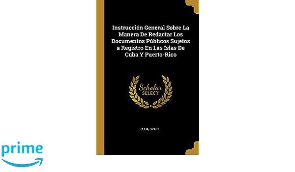 Instrucción General Sobre La Manera de Redactar Los Documentos Públicos Sujetos a Registro En Las Islas de Cuba Y Puerto-Rico (Spanish Edition): Cuba, ...