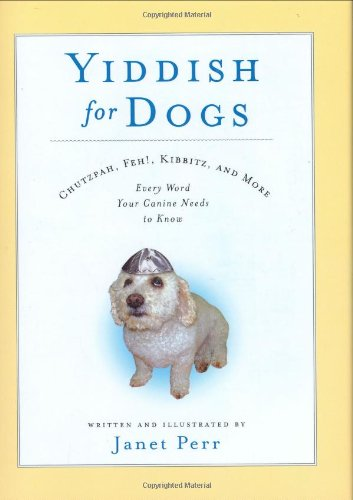 Yiddish for Dogs: Chutzpah, Feh!, Kibbitz, and More: Every Word Your Canine Needs to Know by Hyperion