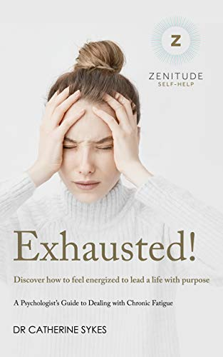 Exhausted!: Discover how to feel energized to lead a life with purpose. A Psychologist's Guide to Chronic Fatigue. (Zenitude Book 2)