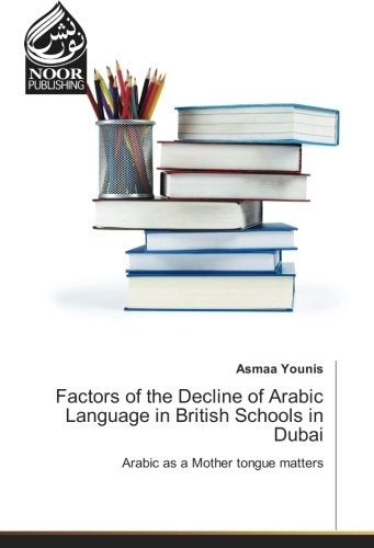 Factors of the Decline of Arabic Language in British Schools in Dubai: Arabic as a Mother tongue matters by Noor Publishing