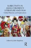 Subjectivity in Asian Children's Literature and Film : Global Theories and Implications, , 0415806887