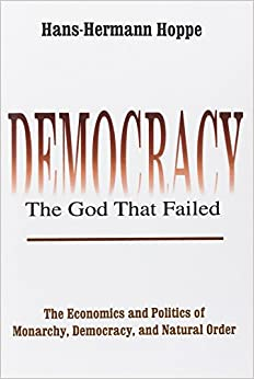 Democracy – The God That Failed: The Economics and Politics of Monarchy, Democracy and Natural Order (Perspectives on Democratic Practice)