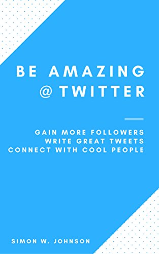 be-amazing-at-twitter-how-to-gain-more-followers-write-great-tweets-and-connect-with-cool-people