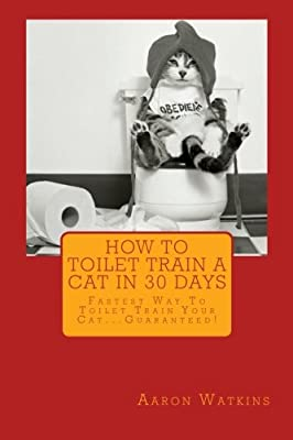 How To Toilet Train A Cat In 30 days: Fastest Way To Toilet Train Your Cat...Guaranteed!